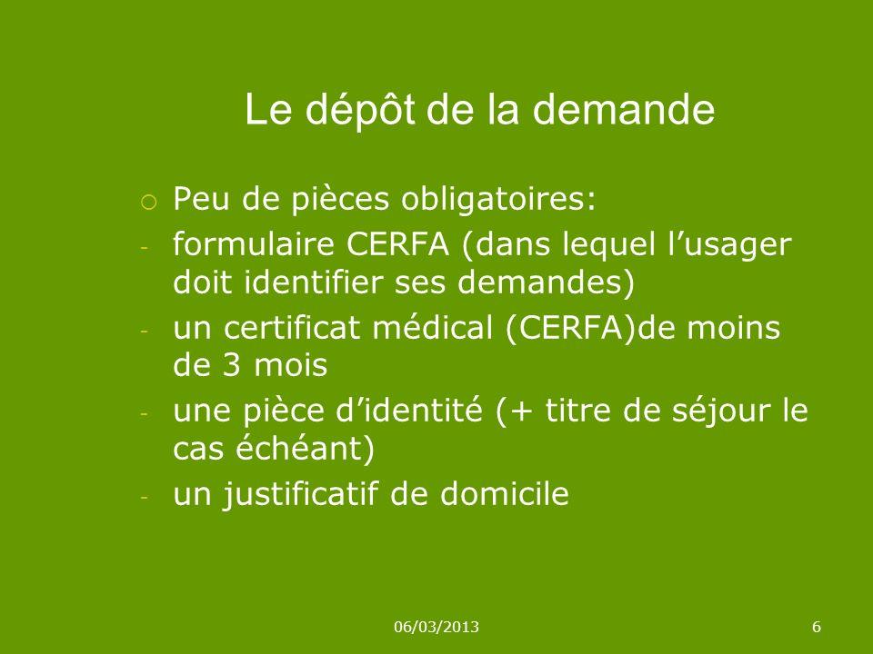 06/03/20136 Le dépôt de la demande Peu de pièces obligatoires: - formulaire CERFA (dans lequel lusager doit identifier ses demandes) - un certificat médical (CERFA)de moins de 3 mois - une pièce didentité (+ titre de séjour le cas échéant) - un justificatif de domicile