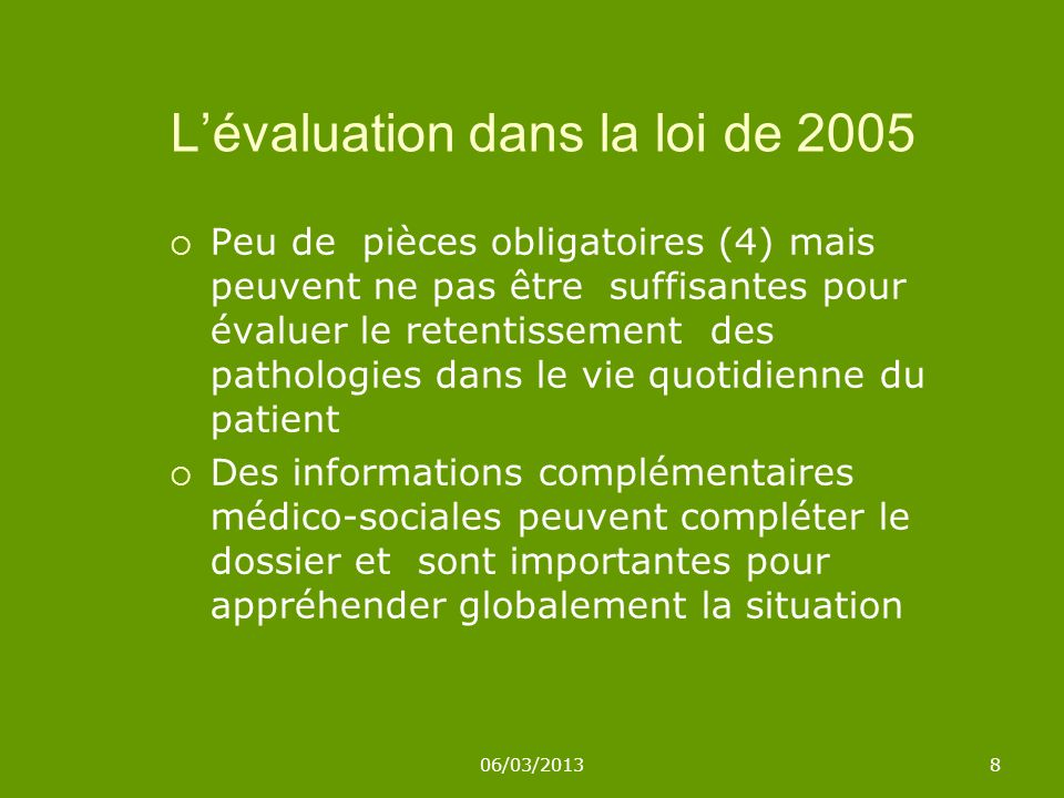 06/03/20138 Lévaluation dans la loi de 2005 Peu de pièces obligatoires (4) mais peuvent ne pas être suffisantes pour évaluer le retentissement des pat