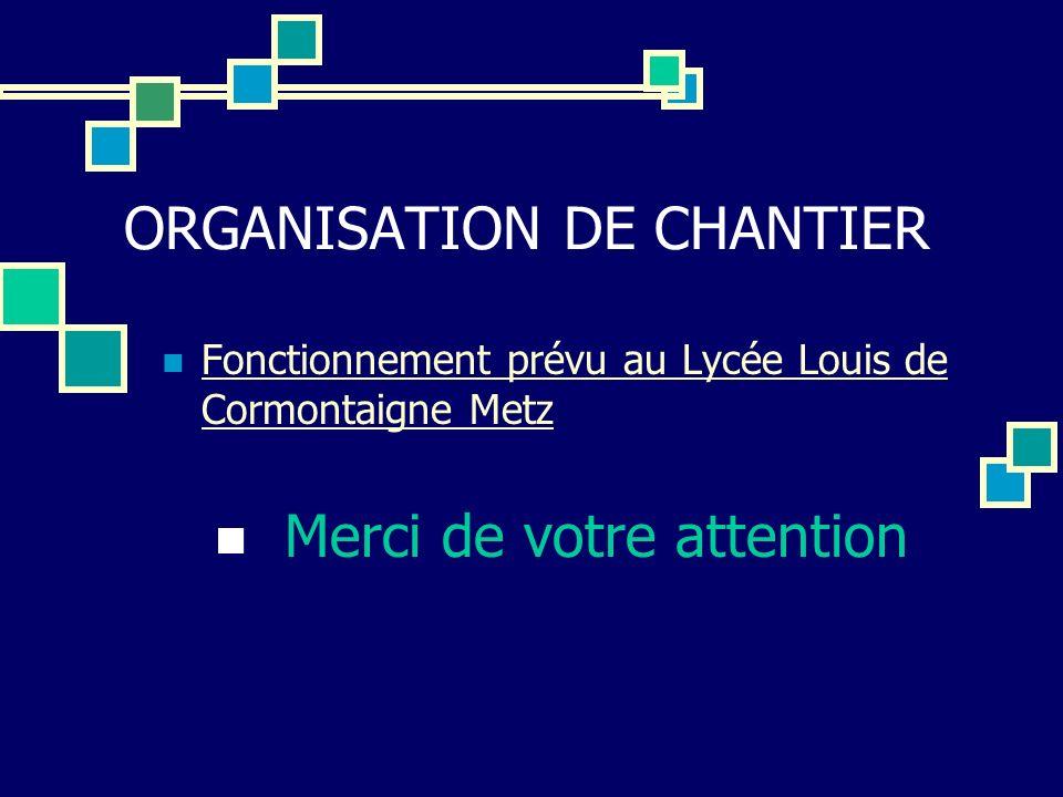 ORGANISATION DE CHANTIER Fonctionnement prévu au Lycée Louis de Cormontaigne Metz Fonctionnement prévu au Lycée Louis de Cormontaigne Metz Merci de vo