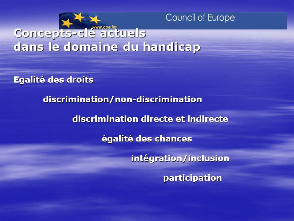 Concepts-clé actuels dans le domaine du handicap Egalité des droits discrimination/non-discrimination discrimination directe et indirecte égalité des