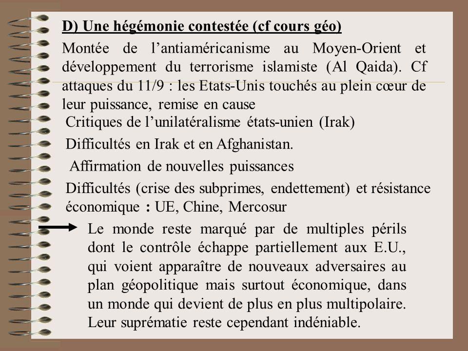 D) Une hégémonie contestée (cf cours géo) Difficultés (crise des subprimes, endettement) et résistance économique : UE, Chine, Mercosur Montée de lantiaméricanisme au Moyen-Orient et développement du terrorisme islamiste (Al Qaida).