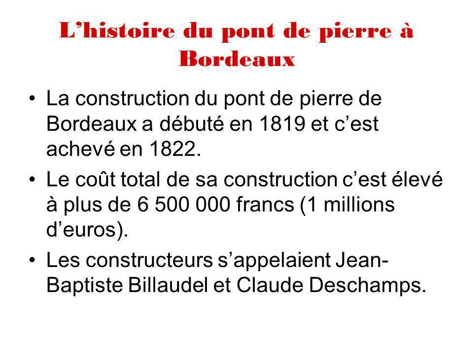 Lhistoire du pont de pierre à Bordeaux La construction du pont de pierre de Bordeaux a débuté en 1819 et cest achevé en 1822. Le coût total de sa cons
