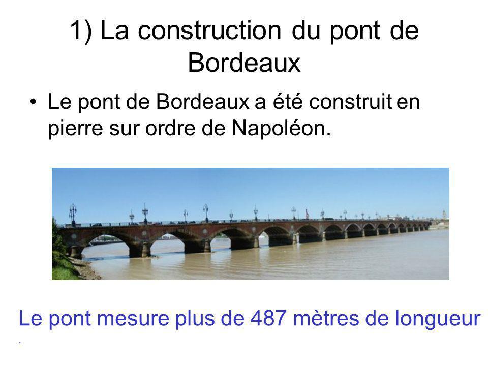 1) La construction du pont de Bordeaux Le pont de Bordeaux a été construit en pierre sur ordre de Napoléon. Le pont mesure plus de 487 mètres de longu