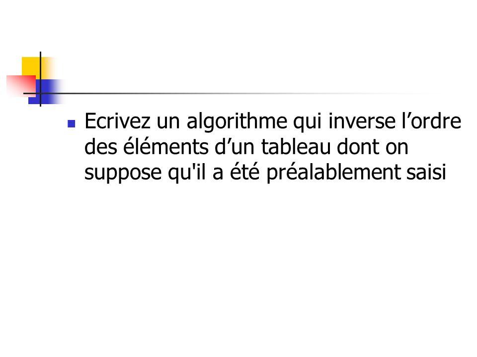 Ecrivez un algorithme qui inverse lordre des éléments dun tableau dont on suppose qu'il a été préalablement saisi