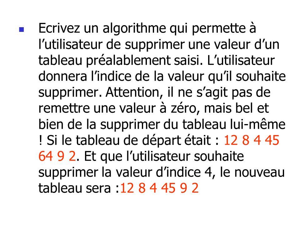 Ecrivez un algorithme qui permette à lutilisateur de supprimer une valeur dun tableau préalablement saisi. Lutilisateur donnera lindice de la valeur q