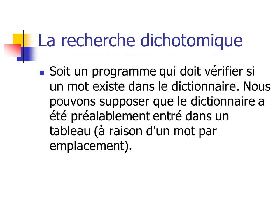 La recherche dichotomique Soit un programme qui doit vérifier si un mot existe dans le dictionnaire. Nous pouvons supposer que le dictionnaire a été p