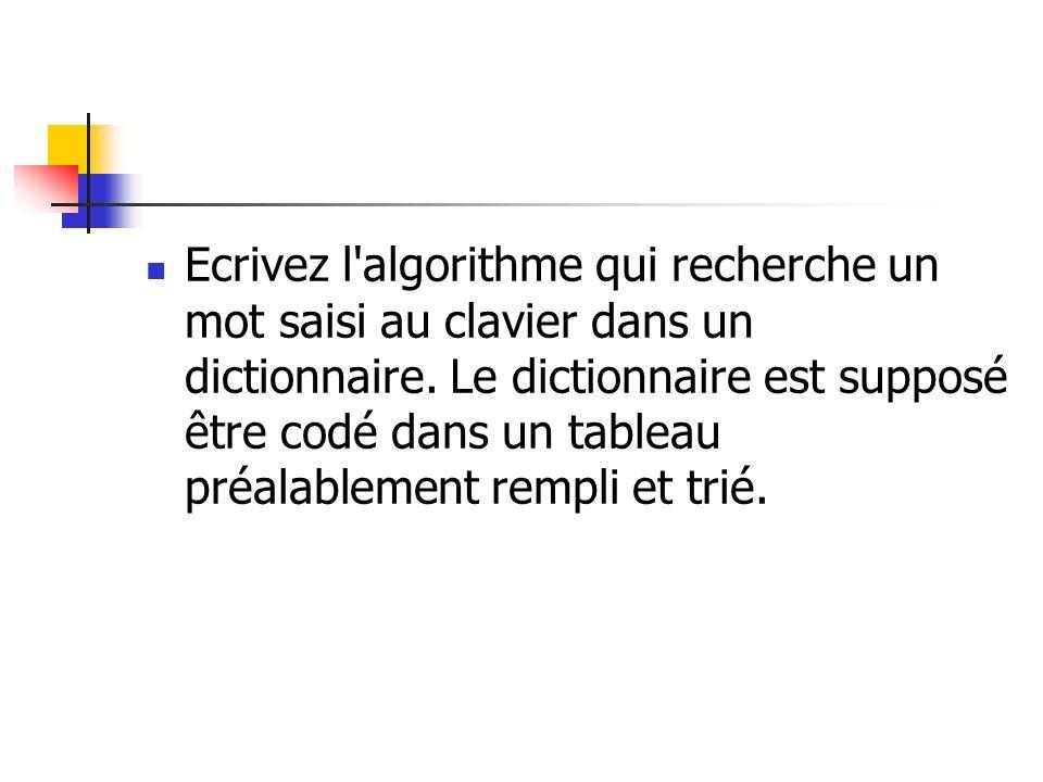 Ecrivez l'algorithme qui recherche un mot saisi au clavier dans un dictionnaire. Le dictionnaire est supposé être codé dans un tableau préalablement r