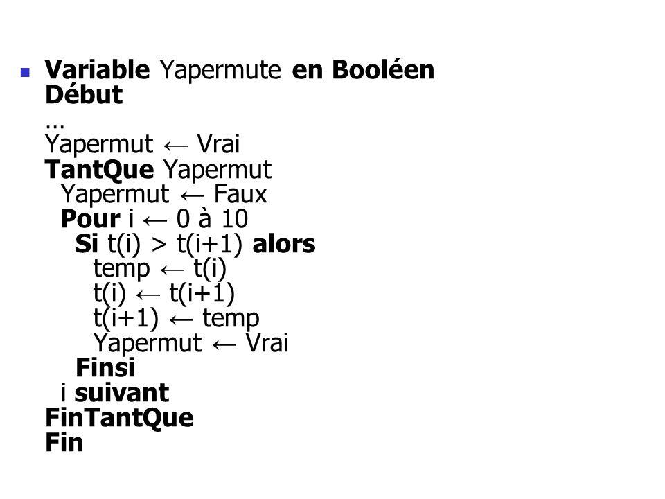 Variable Yapermute en Booléen Début … Yapermut Vrai TantQue Yapermut Yapermut Faux Pour i 0 à 10 Si t(i) > t(i+1) alors temp t(i) t(i) t(i+1) t(i+1) t