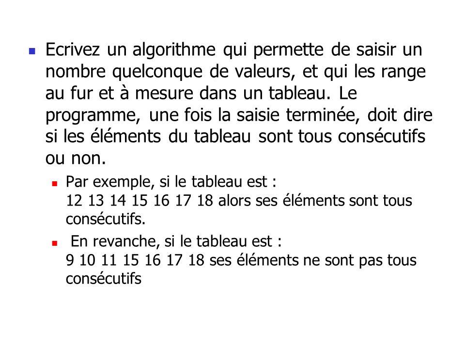 Ecrivez un algorithme qui permette de saisir un nombre quelconque de valeurs, et qui les range au fur et à mesure dans un tableau. Le programme, une f