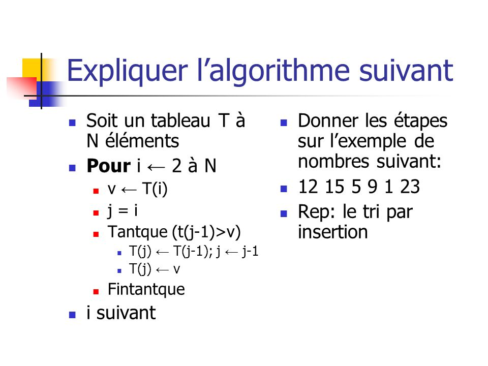 Expliquer lalgorithme suivant Soit un tableau T à N éléments Pour i 2 à N v T(i) j = i Tantque (t(j-1)>v) T(j) T(j-1); j j-1 T(j) v Fintantque i suiva