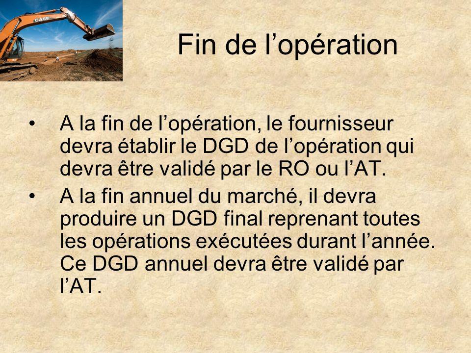 Fin de lopération A la fin de lopération, le fournisseur devra établir le DGD de lopération qui devra être validé par le RO ou lAT. A la fin annuel du