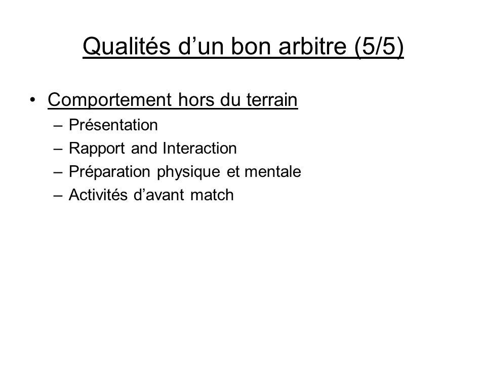 Qualités dun bon arbitre (5/5) Comportement hors du terrain –Présentation –Rapport and Interaction –Préparation physique et mentale –Activités davant