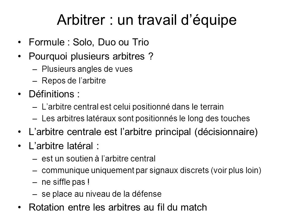 Arbitrer : un travail déquipe Formule : Solo, Duo ou Trio Pourquoi plusieurs arbitres ? –Plusieurs angles de vues –Repos de larbitre Définitions : –La
