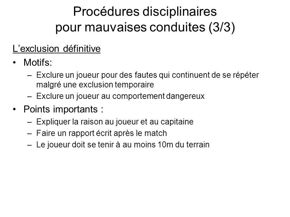 Procédures disciplinaires pour mauvaises conduites (3/3) Lexclusion définitive Motifs: –Exclure un joueur pour des fautes qui continuent de se répéter