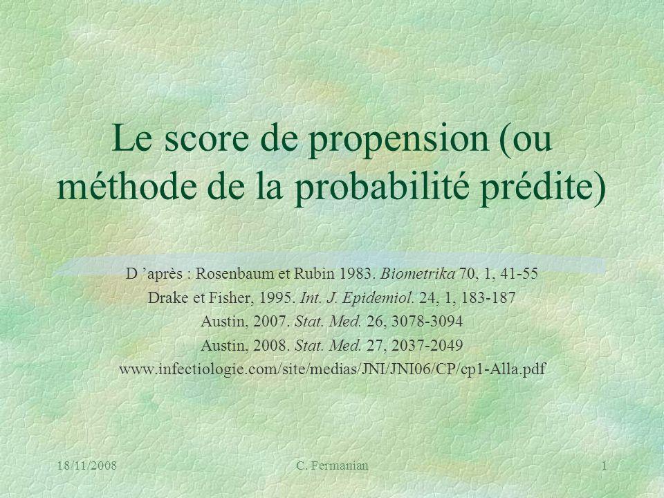 18/11/2008C. Fermanian1 Le score de propension (ou méthode de la probabilité prédite) D après : Rosenbaum et Rubin 1983. Biometrika 70, 1, 41-55 Drake