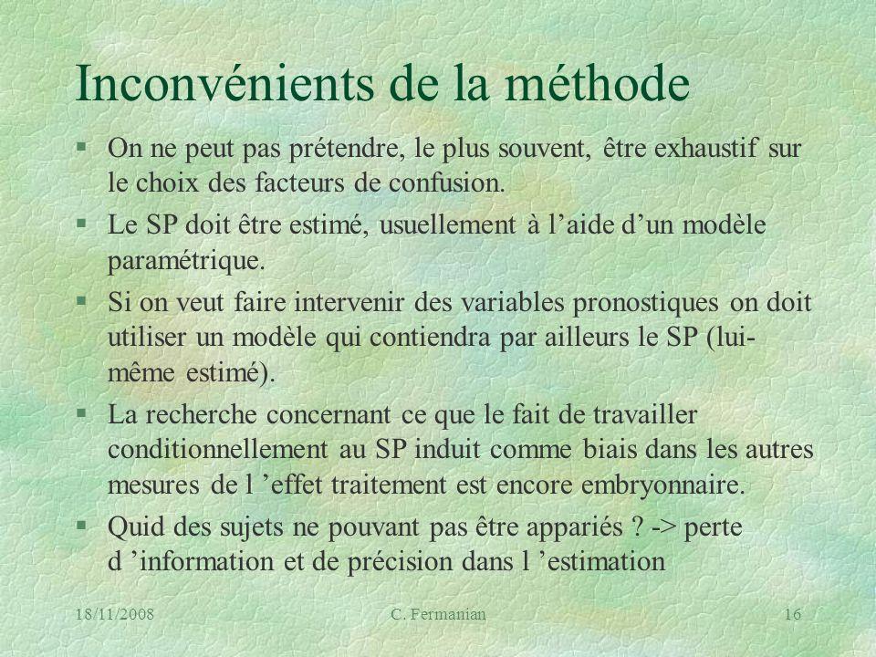 18/11/2008C. Fermanian16 Inconvénients de la méthode §On ne peut pas prétendre, le plus souvent, être exhaustif sur le choix des facteurs de confusion