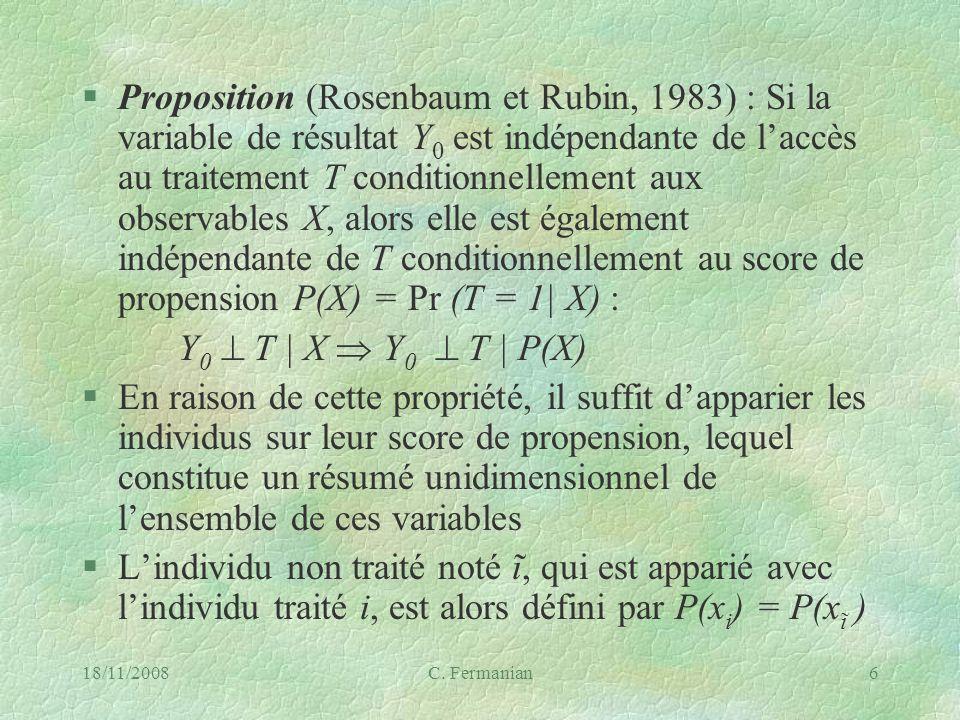 18/11/2008C. Fermanian6 §Proposition (Rosenbaum et Rubin, 1983) : Si la variable de résultat Y 0 est indépendante de laccès au traitement T conditionn