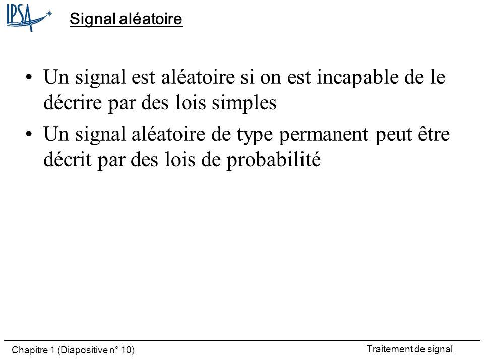 Traitement de signal Chapitre 1 (Diapositive n° 10) Signal aléatoire Un signal est aléatoire si on est incapable de le décrire par des lois simples Un