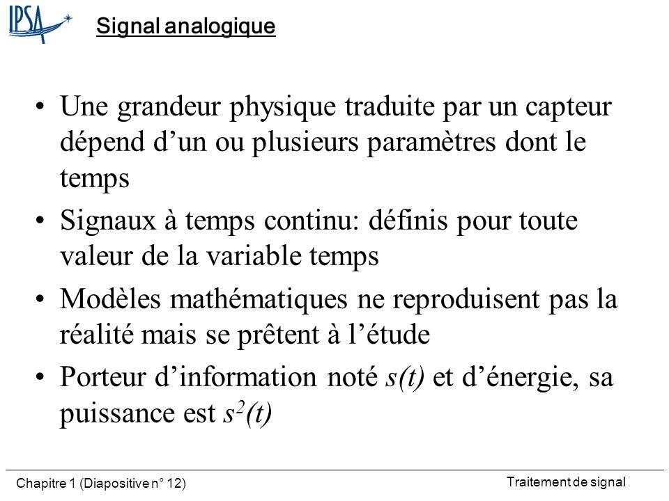 Traitement de signal Chapitre 1 (Diapositive n° 12) Signal analogique Une grandeur physique traduite par un capteur dépend dun ou plusieurs paramètres
