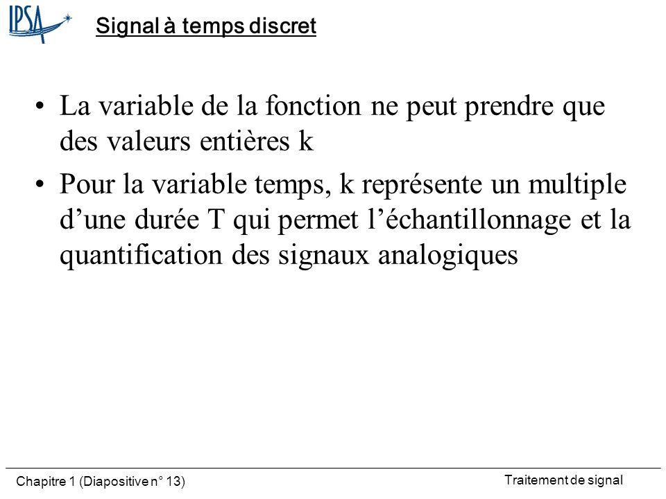 Traitement de signal Chapitre 1 (Diapositive n° 13) Signal à temps discret La variable de la fonction ne peut prendre que des valeurs entières k Pour