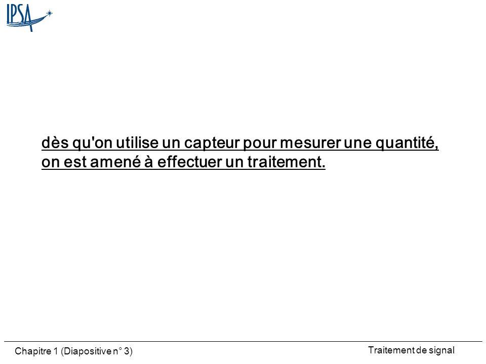Traitement de signal Chapitre 1 (Diapositive n° 3) dès qu'on utilise un capteur pour mesurer une quantité, on est amené à effectuer un traitement.