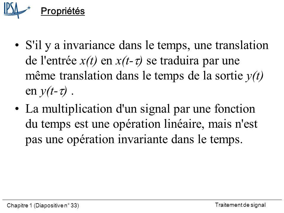 Traitement de signal Chapitre 1 (Diapositive n° 33) Propriétés S'il y a invariance dans le temps, une translation de l'entrée x(t) en x(t- ) se tradui
