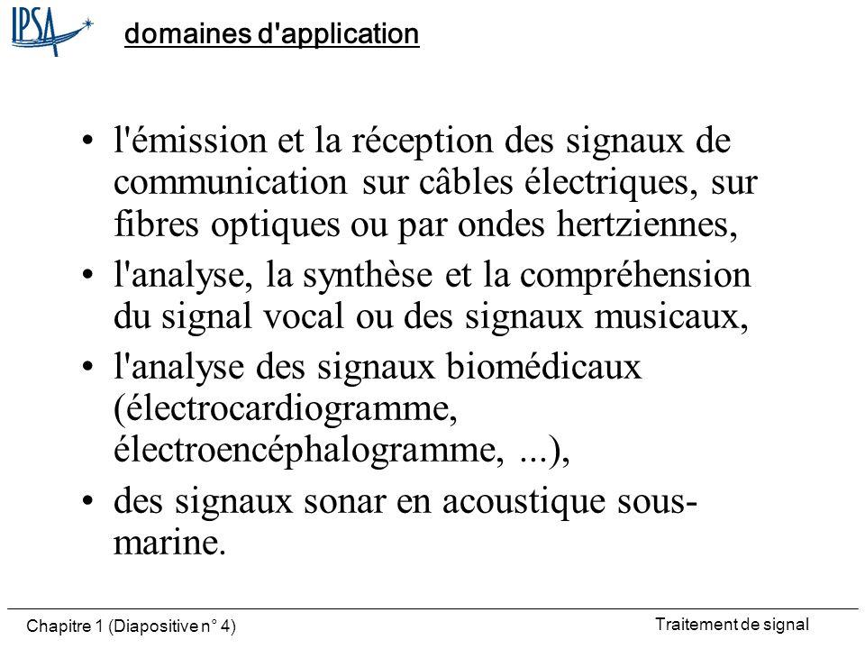 Traitement de signal Chapitre 1 (Diapositive n° 5) autre domaine important Celui des signaux radar où le signal émis est déformé par une cible ou un obstacle avant d être mesuré par le capteur.