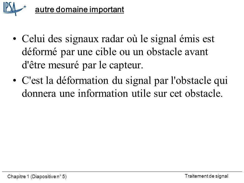 Traitement de signal Chapitre 1 (Diapositive n° 5) autre domaine important Celui des signaux radar où le signal émis est déformé par une cible ou un o