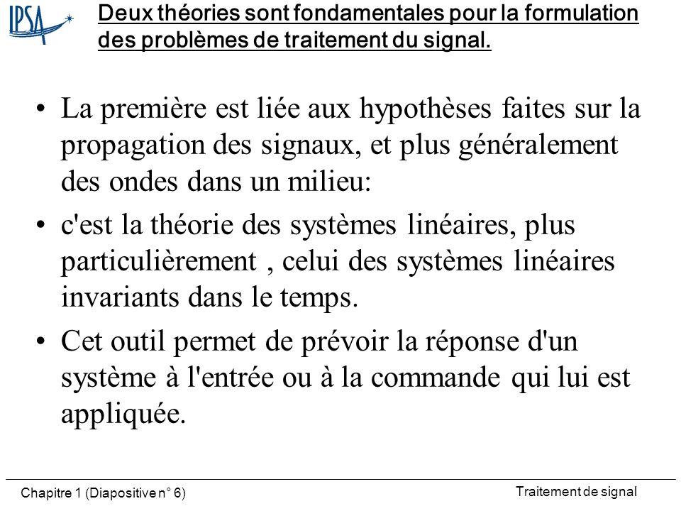 Traitement de signal Chapitre 1 (Diapositive n° 7) Processus stochastiques La seconde, liée au caractère aléatoire des phénomènes étudiés est la théorie des probabilités.
