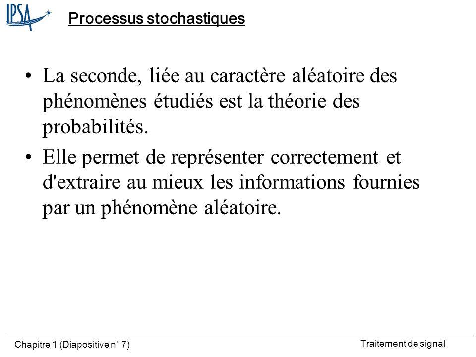 Traitement de signal Chapitre 1 (Diapositive n° 7) Processus stochastiques La seconde, liée au caractère aléatoire des phénomènes étudiés est la théor