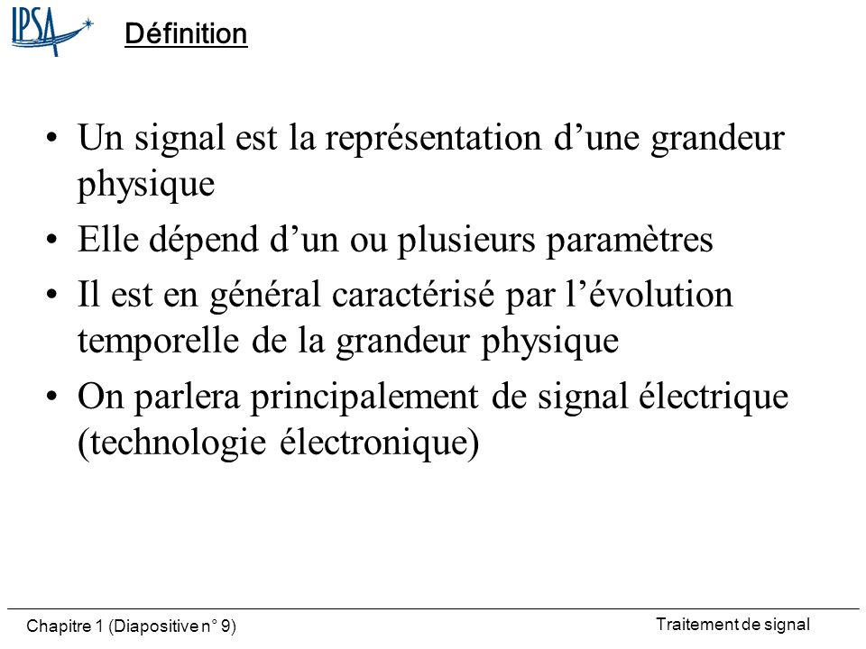 Traitement de signal Chapitre 1 (Diapositive n° 9) Définition Un signal est la représentation dune grandeur physique Elle dépend dun ou plusieurs para