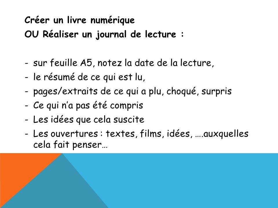 Créer un livre numérique OU Réaliser un journal de lecture : -sur feuille A5, notez la date de la lecture, -le résumé de ce qui est lu, -pages/extrait