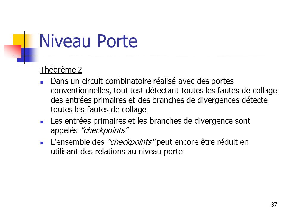 Niveau Porte 37 Théorème 2 Dans un circuit combinatoire réalisé avec des portes conventionnelles, tout test détectant toutes les fautes de collage des