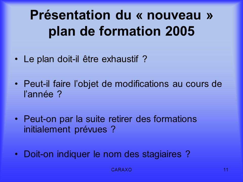 CARAXO11 Présentation du « nouveau » plan de formation 2005 Le plan doit-il être exhaustif ? Peut-il faire lobjet de modifications au cours de lannée