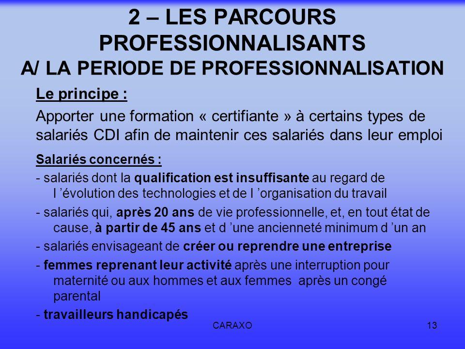 CARAXO13 2 – LES PARCOURS PROFESSIONNALISANTS A/ LA PERIODE DE PROFESSIONNALISATION Le principe : Apporter une formation « certifiante » à certains ty