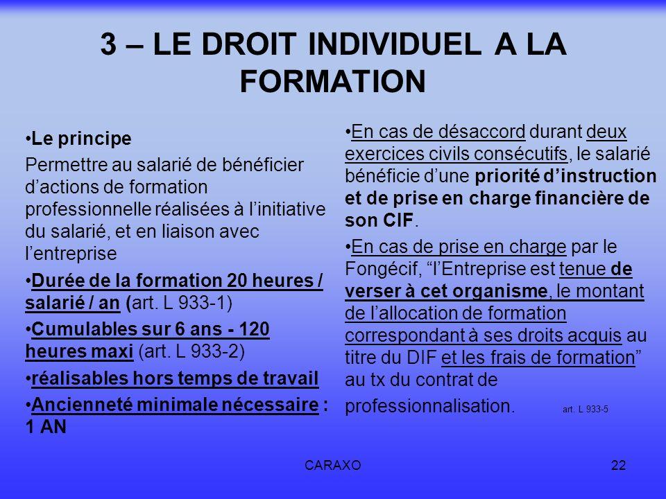 CARAXO22 3 – LE DROIT INDIVIDUEL A LA FORMATION Le principe Permettre au salarié de bénéficier dactions de formation professionnelle réalisées à linit