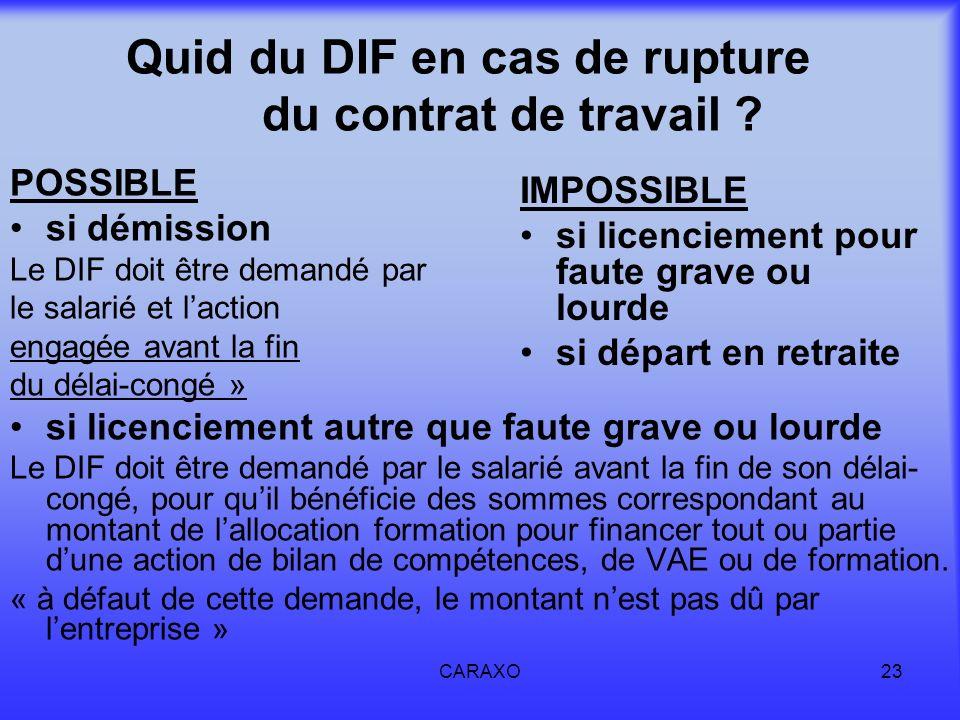 CARAXO23 Quid du DIF en cas de rupture du contrat de travail ? POSSIBLE si démission Le DIF doit être demandé par le salarié et laction engagée avant
