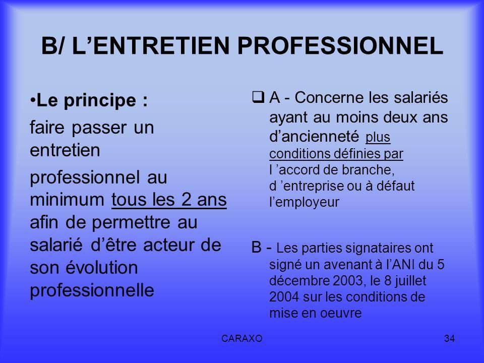 CARAXO34 B/ LENTRETIEN PROFESSIONNEL Le principe : faire passer un entretien professionnel au minimum tous les 2 ans afin de permettre au salarié dêtr