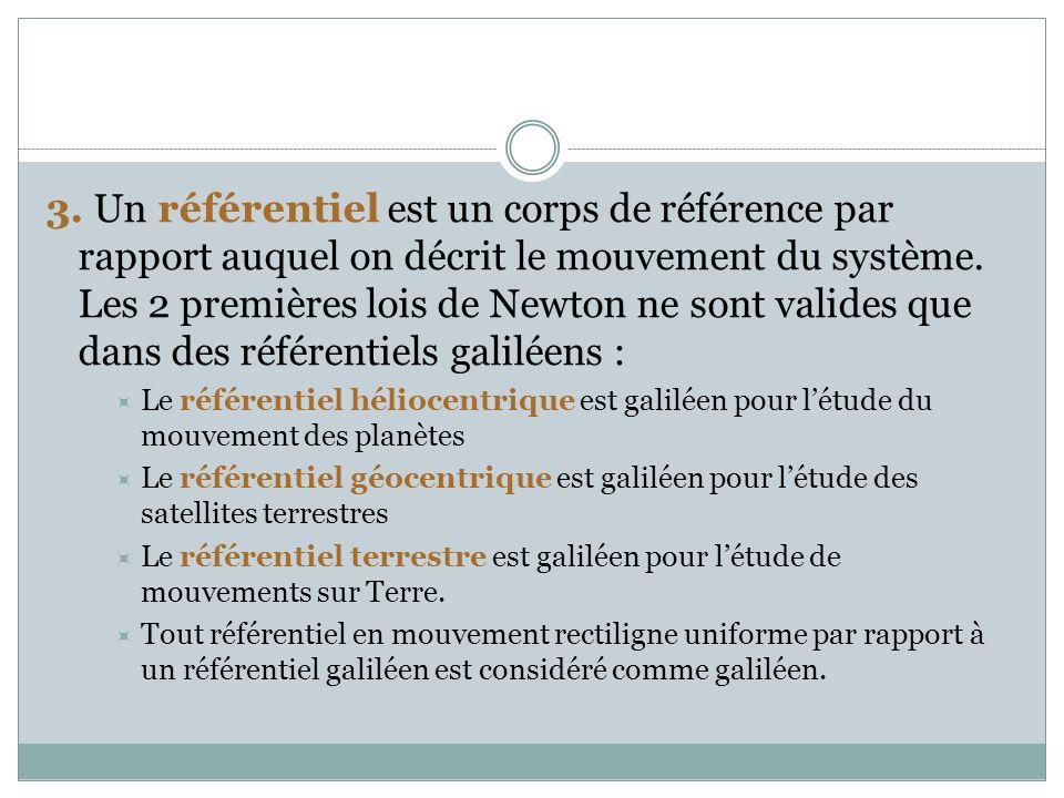 3. Un référentiel est un corps de référence par rapport auquel on décrit le mouvement du système. Les 2 premières lois de Newton ne sont valides que d