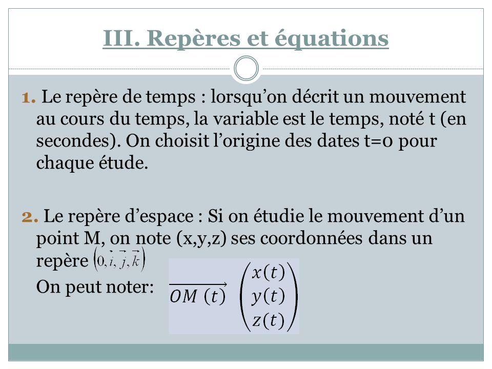 III. Repères et équations 1. Le repère de temps : lorsquon décrit un mouvement au cours du temps, la variable est le temps, noté t (en secondes). On c