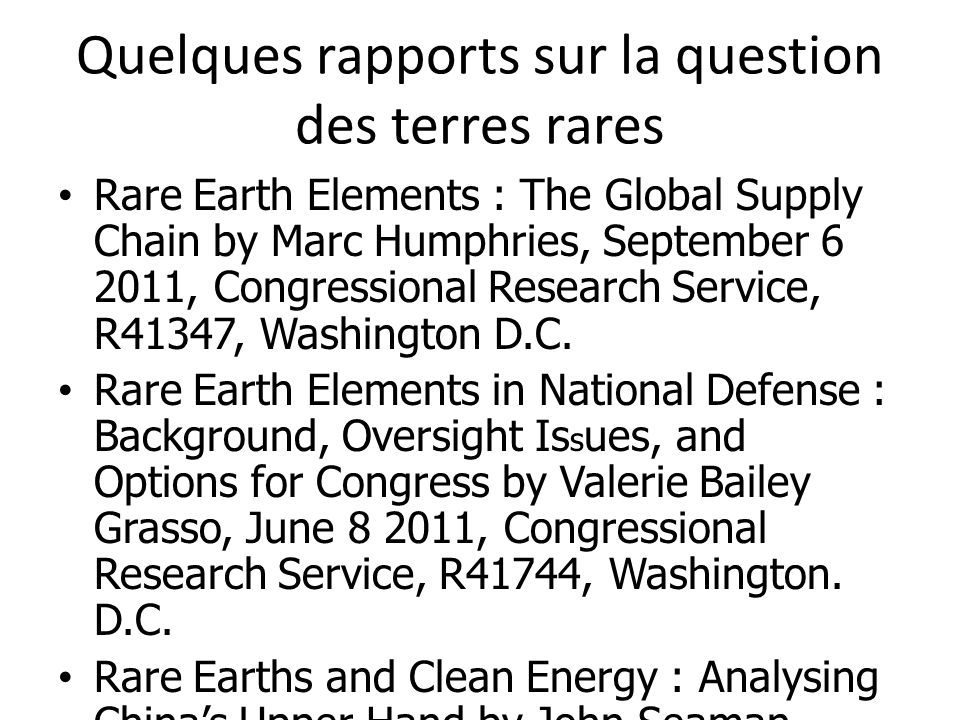 Quelques rapports sur la question des terres rares Rare Earth Elements : The Global Supply Chain by Marc Humphries, September 6 2011, Congressional Re