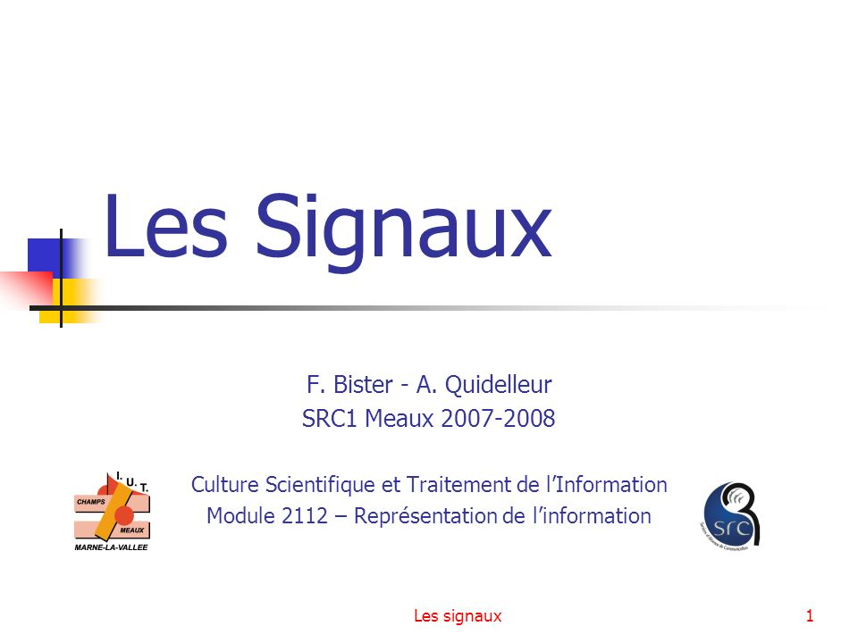 Les signaux1 Les Signaux F. Bister - A. Quidelleur SRC1 Meaux 2007-2008 Culture Scientifique et Traitement de lInformation Module 2112 – Représentatio