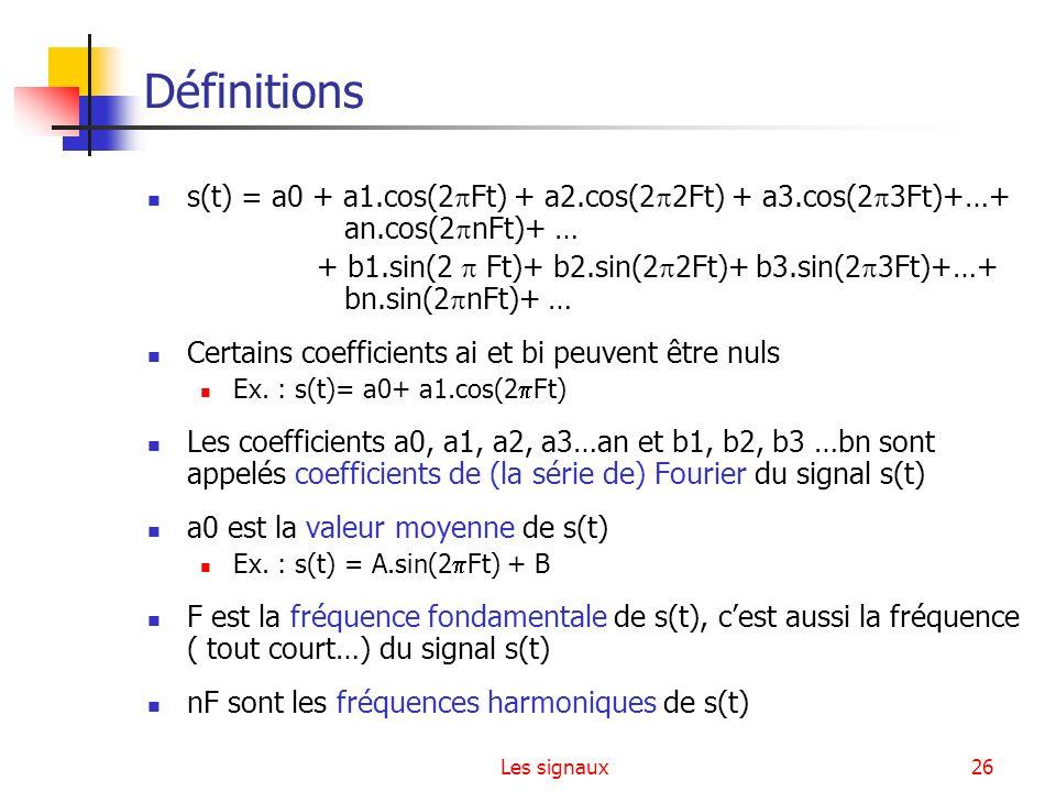 Les signaux26 Définitions s(t) = a0 + a1.cos(2 Ft) + a2.cos(2 2Ft) + a3.cos(2 3Ft)+…+ an.cos(2 nFt)+ … + b1.sin(2 Ft)+ b2.sin(2 2Ft)+ b3.sin(2 3Ft)+…+
