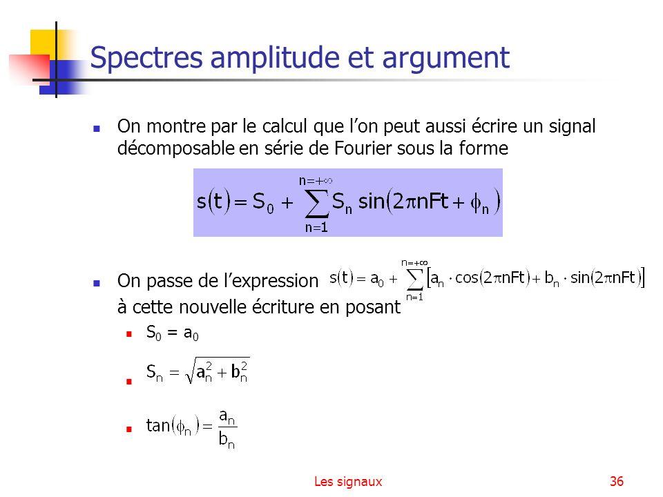 Les signaux36 Spectres amplitude et argument On montre par le calcul que lon peut aussi écrire un signal décomposable en série de Fourier sous la form