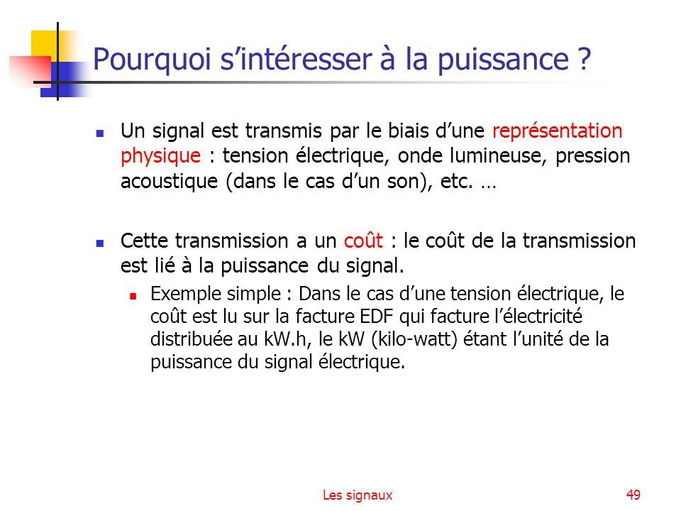 Les signaux49 Pourquoi sintéresser à la puissance ? Un signal est transmis par le biais dune représentation physique : tension électrique, onde lumine