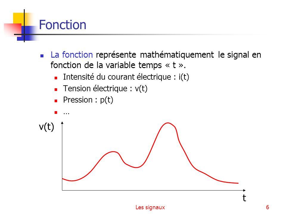 Les signaux6 Fonction La fonction représente mathématiquement le signal en fonction de la variable temps « t ». Intensité du courant électrique : i(t)
