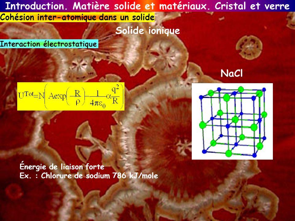 Introduction. Matière solide et matériaux. Cristal et verre Cohésion inter-atomique dans un solide Solide ionique NaCl Énergie de liaison forte Ex. :