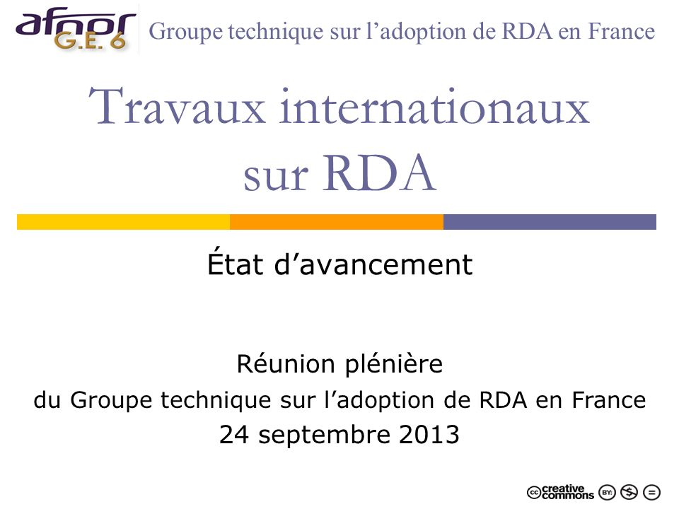 Travaux internationaux sur RDA État davancement Réunion plénière du Groupe technique sur ladoption de RDA en France 24 septembre 2013 Groupe technique