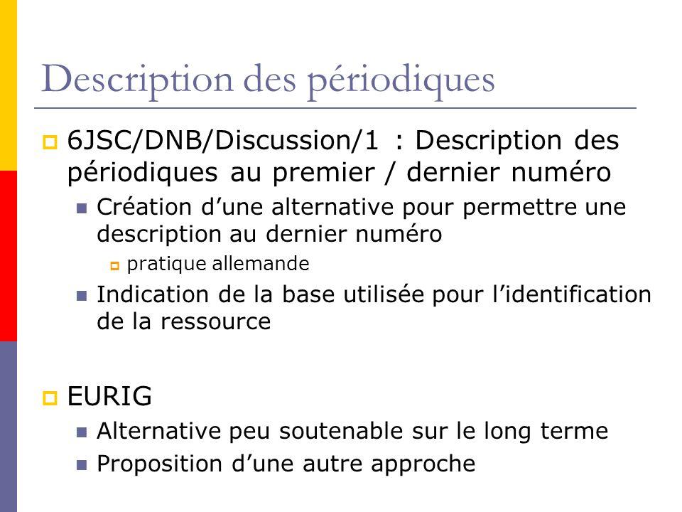 Description des périodiques 6JSC/DNB/Discussion/1 : Description des périodiques au premier / dernier numéro Création dune alternative pour permettre une description au dernier numéro pratique allemande Indication de la base utilisée pour lidentification de la ressource EURIG Alternative peu soutenable sur le long terme Proposition dune autre approche
