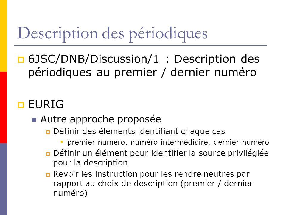 Description des périodiques 6JSC/DNB/Discussion/1 : Description des périodiques au premier / dernier numéro EURIG Autre approche proposée Définir des éléments identifiant chaque cas premier numéro, numéro intermédiaire, dernier numéro Définir un élément pour identifier la source privilégiée pour la description Revoir les instruction pour les rendre neutres par rapport au choix de description (premier / dernier numéro)